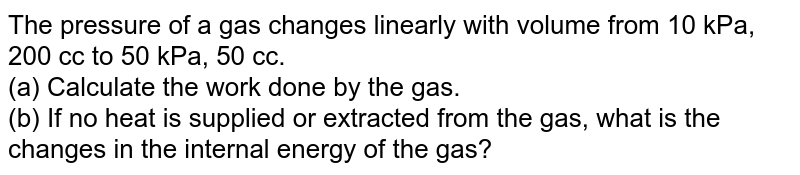 The pressure of a gas changes linearly with volume from 10 kPa, 200 cc to 50 kPa, 50 cc. <br> (a) Calculate the work done by the gas. <br> (b) If no heat is supplied or extracted from the gas, what is the changes in the internal energy of the gas?