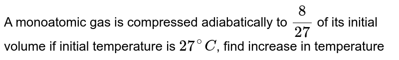 A monoatomic gas is compressed adiabatically to `(8)/(27)` of its initial volume if initial temperature is `27^@C`, find increase in temperature
