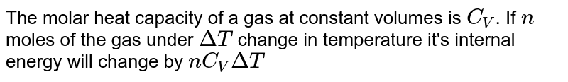 The molar heat capacity of a gas at constant volumes is `C_V`. If `n` moles of the gas under `DeltaT` change in temperature it's internal energy will change by `nC_VDeltaT`