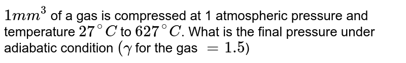 `1mm^3` of a gas is compressed at 1 atmospheric pressure and temperature `27^@C` to `627^@C`. What is the final pressure under adiabatic condition `(gamma` for the gas `=1.5`)