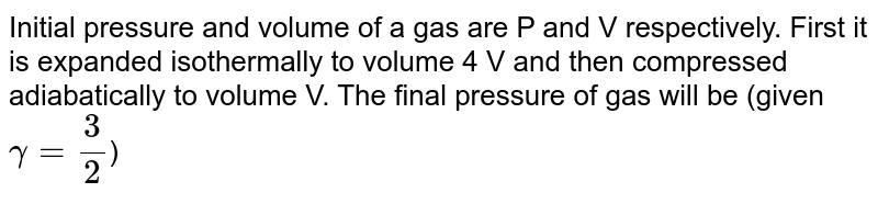 Initial pressure and volume of a gas are P and V respectively. First it is expanded isothermally to volume 4 V and then compressed adiabatically to volume V. The final pressure of gas will be (given `gamma=(3)/(2)`)
