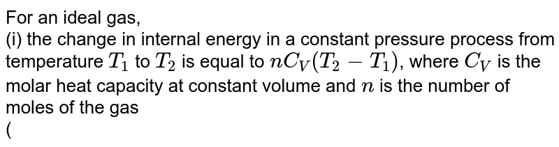 For an ideal gas, <br> (i) the change in internal energy in a constant pressure process from temperature `T_1` to `T_2` is equal to `nC_V(T_2-T_1)`, where `C_V` is the molar heat capacity at constant volume and `n` is the number of moles of the gas <br> (ii) The change in internal enregy of the gas and the work done by the gas are equal in magnitude in an adiabatic process. <br> (iii) The internal energy does not change in an isothermal process. ltbr. (iv) no heat is added or removed in an adiabatic process
