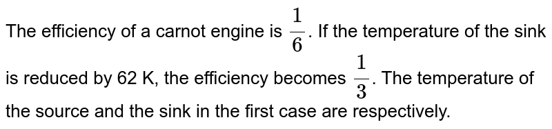The efficiency of a carnot engine is `(1)/(6)`. If the temperature of the sink is reduced by 62 K, the efficiency becomes `(1)/(3)`. The temperature of the source and the sink in the first case are respectively.