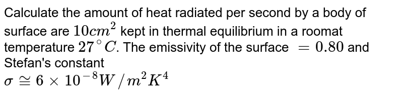 Calculate the amount of heat radiated per second by a body of surface are `10 cm^(2)` kept in thermal equilibrium in a roomat temperature `27^(@)C`. The emissivity of the surface ` = 0.80` and Stefan's constant <br> `sigma ~= 6 xx 10^(-8) W//m^(2) K^(4)`