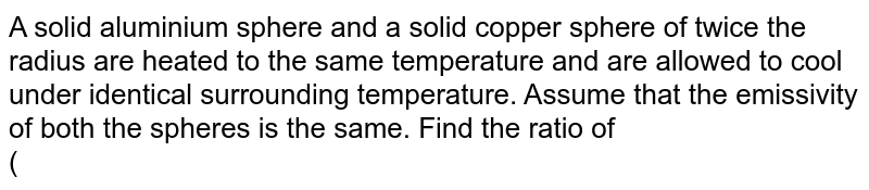 A solid aluminium sphere and a solid copper sphere of twice the radius are heated to the same temperature and are allowed to cool under identical surrounding temperature. Assume that the emissivity of both the spheres is the same. Find the ratio of <br> (a) the rate of heat from the aluminium sphere to the rate of heat loss from the copper sphere and <br> (b) the rate of fall of temperature of the the aluminium sphere to the rate of fall temperature of teh copper sphere. The specific heat capacity of aluminium `= 900 J//kg -^(@)C` and that of copper `= 390 J//kg-^(@)C`. The density of copper is `3.4 times the density of aluminium.