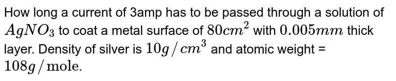 """How long a current of 3amp has to be passed through a solution of `AgNO_3` to coat a metal surface of `80cm^(2)` with `0.005mm` thick layer. Density of silver is `10g//cm^(3)` and atomic weight = `108g//""""mole""""`."""