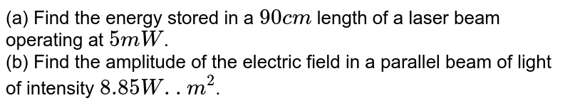 (a) Find the energy stored in a `90 cm` length of a laser beam operating at `5mW`. <br> (b) Find the amplitude of the electric field in a parallel beam of light of intensity `8.85 W..m^(2)`.
