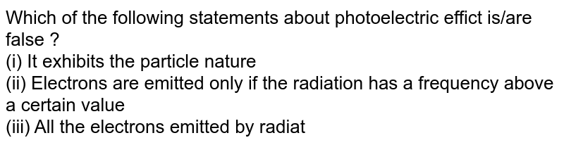 Which of the following statements about photoelectric effict is/are false ? <br> (i) It exhibits the particle nature <br> (ii) Electrons are emitted only if the radiation has a frequency above a certain value <br> (iii) All the electrons emitted by radiation of a particular frequency have the same energy <br> (iv) Changing the intensity of radiation changes the maximum energy with which the electrons can be emitted