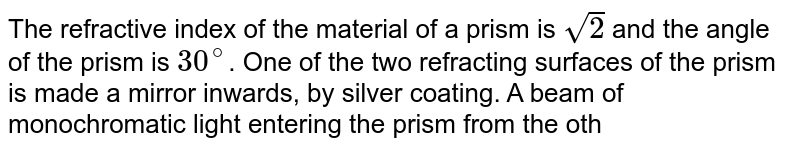 The refractive index of the material of a prism is `sqrt(2)` and the angle of the prism is `30^(@)`. One of the two refracting surfaces of the prism is made a mirror inwards, by silver coating. A beam of monochromatic light entering the prism from the other face will retrace its path (after reflection from the silvered surface) if its angle of incidence on the prism is