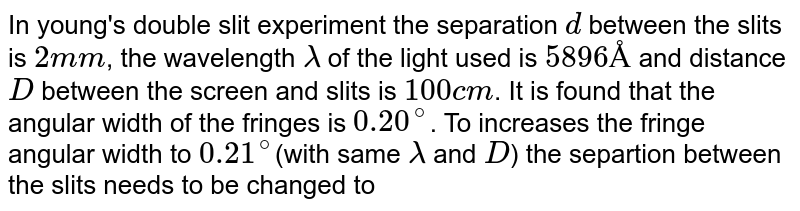 In young's double slit experiment the separation `d` between the slits is `2mm`, the wavelength `lambda` of the light used is `5896 Å` and distance `D` between the screen and slits is `100 cm`. It is found that the angular width of the fringes is `0.20^(@)`. To increases the fringe angular width to `0.21^(@)`(with same `lambda` and `D`) the separtion between the slits needs to be changed to