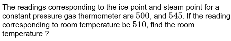 The readings corresponding to the ice point and steam point for a constant pressure gas thermometer are `500 cc`, and `545 cc`. If the reading corresponding to room temperature be `510 cc`, find the room temperature ?