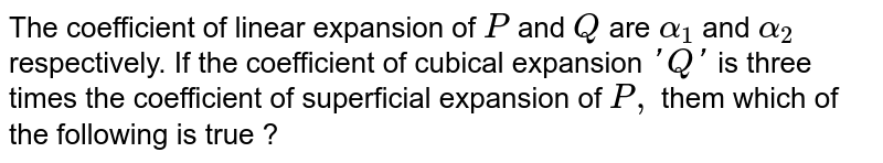 The coefficient of linear expansion of `P` and `Q` are `alpha_(1)` and `alpha_(2)` respectively. If the coefficient of cubical expansion `'Q'` is three times the coefficient of superficial expansion of `P,` them which of the following is true ?