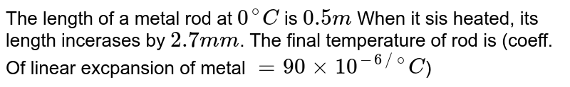 The length of a metal rod at `0^(@)C` is `0.5m` When it sis heated, its length incerases by `2.7mm`. The final temperature of rod is (coeff. Of linear excpansion of metal `= 90 xx 10^(-6//@)C`)