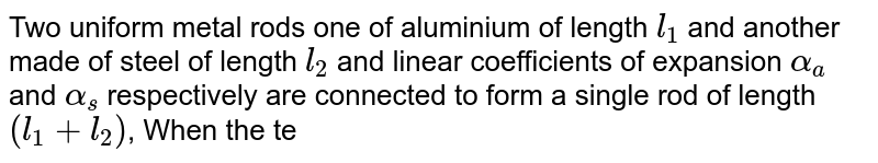 Two uniform metal rods one of aluminium of length `l_(1)` and another made of steel of length `l_(2)` and linear coefficients of expansion `alpha_(a)` and `alpha_(s)` respectively are connected to form a single rod of length `(l_(1) + l_(2))`, When the temperature of the combined rod is raised by `t^(@)C`, the length of each rod increases by the same amount then `(l_(l))/(l_(1) + l_(2))` is