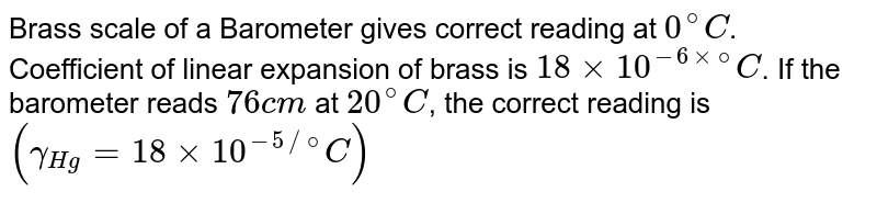 Brass scale of a Barometer gives correct reading at `0^(@)C`. Coefficient of linear expansion of brass is `18 xx 10^(-6 xx @)C`. If the barometer reads `76cm` at `20^(@)C`, the correct reading is <br> `(gamma_(Hg) = 18 xx 10^(-5 //@)C)`