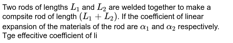 Two rods of lengths `L_(1)` and `L_(2)` are welded together to make a compsite rod of length `(L_(1)+L_(2))`. If the coefficient of linear expansion of the materials of the rod are `alpha_(1)` and `alpha_(2)` respectively. Tge effecitive coefficient of linear expansion of the composite rod is