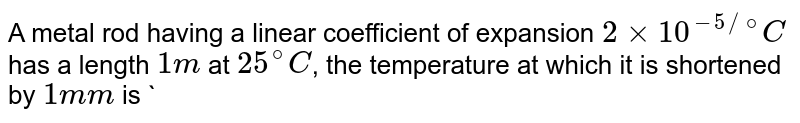 A metal rod having a linear coefficient of expansion `2 xx 10^(-5 //@) C` has a length `1m` at `25^(@)C`, the temperature at which it is shortened by `1mm` is `