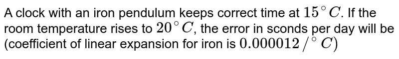 A clock with an iron pendulum keeps correct time at `15^(@)C`. If the room temperature rises to `20^(@)C`, the error in sconds per day will be (coefficient of linear expansion for iron is `0.000012//^(@)C)`