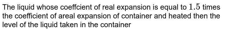 The liquid whose coeffcient of real expansion is equal to `1.5` times the coefficient of areal expansion of container and heated then the level of the liquid taken in the container