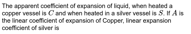 The apparent coefficient of expansion of liquid, when heated a copper vessel is `C` and when heated in a silver vessel is `S`. If `A` is the linear coefficient of expansion of Copper, linear expansion coefficient of silver is