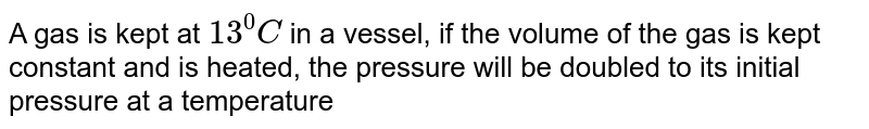 A gas is kept at `13^(0)C` in a vessel, if the volume of the gas is kept constant and is heated, the pressure will be doubled to its initial pressure at a temperature