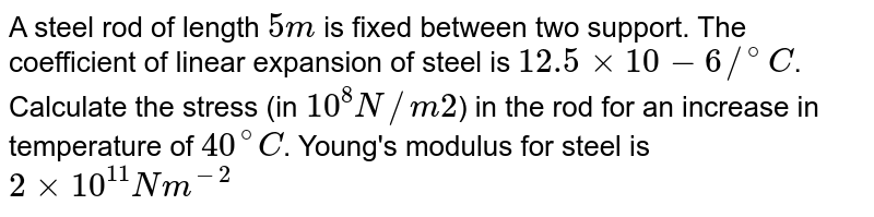 A steel rod of length `5 m` is fixed between two support. The coefficient of linear expansion of steel is `12.5 xx 10-6//^(@)C`. Calculate the stress (in `10^(8) N//m2`) in the rod for an increase in temperature of `40^(@)C`. Young's modulus for steel is `2 xx 10^(11) Nm^(-2)`