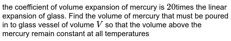 the coefficient of volume expansion of mercury is `20`times the linear expansion of glass. Find the volume of mercury that must be poured in to glass vessel of volume `V` so that the volume above the mercury remain constant at all temperatures