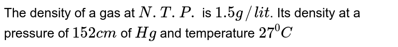 The density of a gas at `N.T.P.` is `1.5 g//lit`. Its density at a pressure of `152cm` of `Hg` and temperature `27^(0)C`