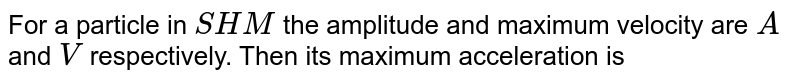For a particle in `SHM` the amplitude and maximum velocity are `A` and `V` respectively. Then its maximum acceleration is