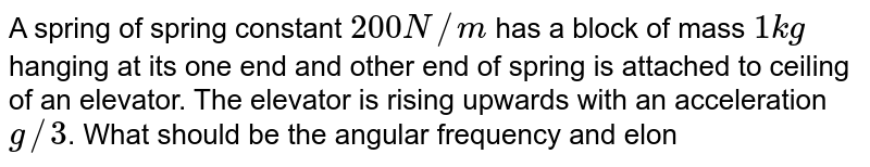 """A spring of spring constant `200N//m` has a block of mass `1kg` hanging at its one end and other end of spring is attached to ceiling of an elevator. The elevator is rising upwards with an acceleration `g//3`. What should be the angular frequency and elongation during the time when the elevator is accelerating?  <br> <img src=""""https://d10lpgp6xz60nq.cloudfront.net/physics_images/NAR_PHY_XI_V04_C01_E01_136_Q01.png"""" width=""""80%"""">"""