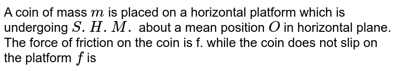 A coin of mass `m` is placed on a horizontal platform which is undergoing `S.H.M.` about a mean position `O` in horizontal plane. The force of friction on the coin is f. while the coin does not slip on the platform `f` is
