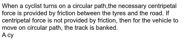 When a cyclist turns on a circular path,the necessary centripetal force is provided by friction between the tyres and the road. If centripetal force is not provided by friction, then for the vehicle to move on circular path, the track is banked. <br> A cyclist going straight suddenly turns on wet road, then