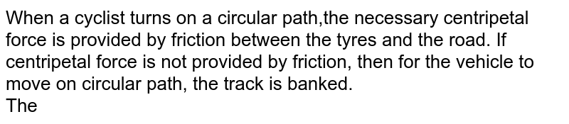 When a cyclist turns on a circular path,the necessary centripetal force is provided by friction between the tyres and the road. If centripetal force is not provided by friction, then for the vehicle to move on circular path, the track is banked. <br> The correct angle of banking for a curved smooth road of radius `120 m` for a speed of `108 km//h(g=10 ms^(-2))` is