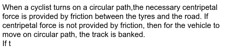 When a cyclist turns on a circular path,the necessary centripetal force is provided by friction between the tyres and the road. If centripetal force is not provided by friction, then for the vehicle to move on circular path, the track is banked. <br> If the speed of a vehicle is doubled, then for safety of vehicle