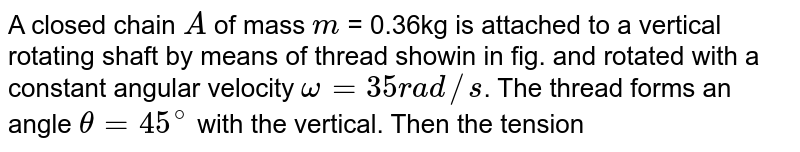 """A closed chain `A` of mass `m` = 0.36kg is attached to a vertical rotating shaft by means of thread showin in fig. and rotated with a constant angular velocity `omega=35rad//s`. The thread forms an angle `theta=45^(@)` with the vertical. Then the tension of the thread is <br> <img src=""""https://d10lpgp6xz60nq.cloudfront.net/physics_images/NAR_PHY_XI_V02_C03_E01_050_Q01.png"""" width=""""80%"""">"""