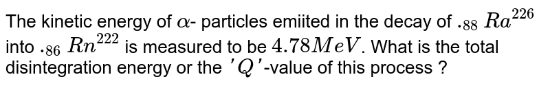 The kinetic energy of `alpha`-  particles emiited in the decay of `._(88)Ra^(226)` into `._(86)Rn^(222)` is measured to be `4.78 MeV`. What is the total disintegration energy or the `'Q'`-value of this process ?