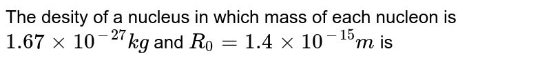 The desity of a nucleus in which mass of each nucleon is `1.67xx10^(-27)kg` and `R_(0)=1.4xx10^(-15)m` is