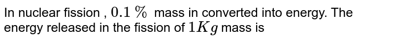 In nuclear fission , `0.1%` mass in converted into energy. The energy released in the fission of `1 Kg` mass is