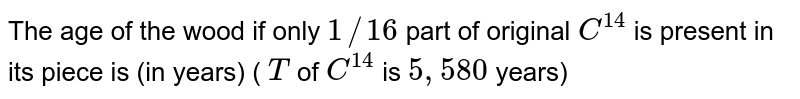 The age of the wood  if only `1//16` part of original `C^(14)` is present in its piece is (in years) ( `T` of `C^(14)` is `5,580` years)