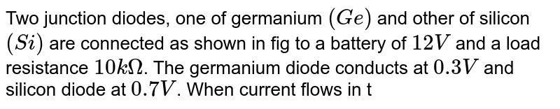 """Two junction  diodes, one of germanium `(Ge)` and other of silicon `(Si)` are connected as shown in fig to a battery of `12 V` and a load resistance `10 kOmega`. The germanium diode conducts at `0.3 V` and silicon diode at `0.7 V`. When current flows in the circuit, the potential of terminal `Y` will be <br> <img src=""""https://d10lpgp6xz60nq.cloudfront.net/physics_images/NAR_PHY_XII_V05_C04_S01_008_Q01.png"""" width=""""80%"""">."""