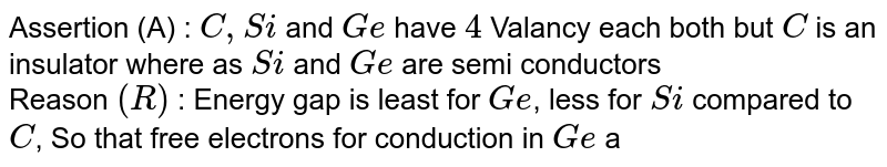 Assertion (A) : `C,Si` and `Ge` have `4` Valancy each both but `C` is an insulator where as `Si` and `Ge` are semi conductors <br> Reason `( R)` : Energy gap is least for `Ge`, less for `Si` compared to `C`, So that free electrons for conduction in `Ge` and `Si` are significant but negligible small for `C`.