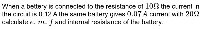 When a bettery is connected to the resistance of `10Omega` the current in the circuit is 0.12 A the same battery gives `0.07A` current with `20Omega` calculate `e.m.f` and internal resistance of the battery.