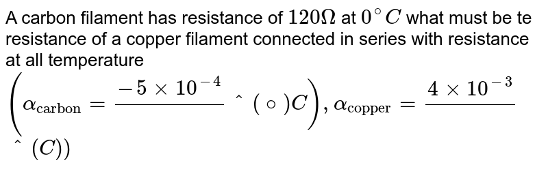 """A carbon filament has resistance of `120Omega` at `0^(@)C` what must be te resistance of a copper filament connected in series with resistance at all temperature <br> `(alpha_(""""carbon"""")=(-5xx10^(-4))/(``^(@)C),alpha_(""""copper"""")=(4xx10^(-3))/(``^(C))`"""