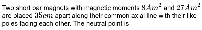 Two short bar magnets with magnetic moments `8Am^(2)` and `27Am^(2)` are placed `35cm` apart along their common axial line with their like poles facing each other. The neutral point is