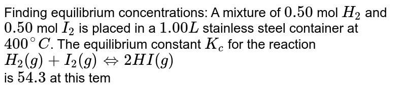 Finding equilibrium concentrations: A mixture of `0.50` mol `H_2` and `0.50` mol `I_2` is placed in a `1.00L` stainless steel container at `400^@C`. The equilibrium constant `K_c` for the reaction <br> `H_2(g)+I_2(g)hArr 2HI(g)` <br> is `54.3` at this temperature. Calculate the equilibrium concentrations of `H_2`, `I_2`, and `HI`.
