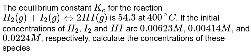 The equilibrium constant `K_c` for the reaction `H_2(g)+I_2(g)hArr 2HI(g)` is `54.3` at `400^@C`. If the initial concentrations of `H_2`, `I_2` and `HI` are `0.00623M`, `0.00414M`, and `0.0224M`, respectively, calculate the concentrations of these species at equilibrium.