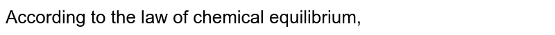 According to the law of chemical equilibrium,