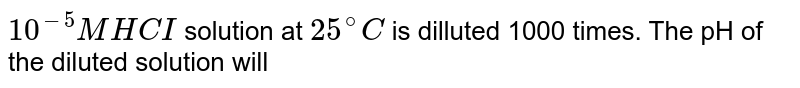 `10^(-5)M HCI` solution at `25^(@)C` is dilluted 1000 times. The pH of the diluted solution will