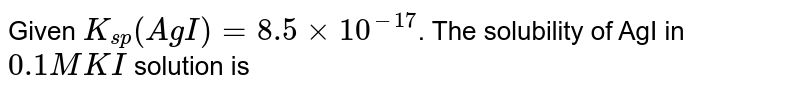 Given `K_(sp)(AgI)=8.5xx10^(-17)`. The solubility of AgI in `0.1M KI` solution is