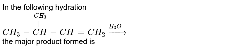 In the following hydration <br>  `CH_(3)-overset(CH_(3))overset(|)(CH)-CH = CH_(2) overset(H_(3)O^(+))rarr` <br> the major product formed is